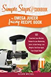 My Omega Juicer Juicing Recipe Book, A Simple Steps Brand Cookbook: 101 Superfood Juice Machine Recipes for your Masticating Juicer, to Gain Energy, Lose ... Juice Extractor, Juicing Books Book 1)