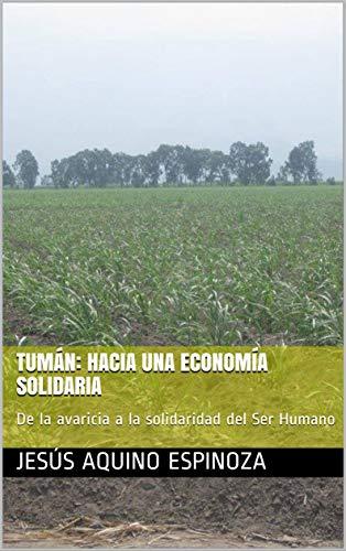 Tumán: Hacia una economía solidaria: De la avaricia a la solidaridad del Ser Humano (Spanish Edition)