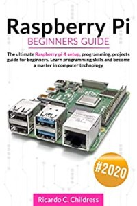 Raspberry PI Beginners Guide: The Ultimate Raspberry PI 4 Setup, Programming, Projects Guide for Beginners