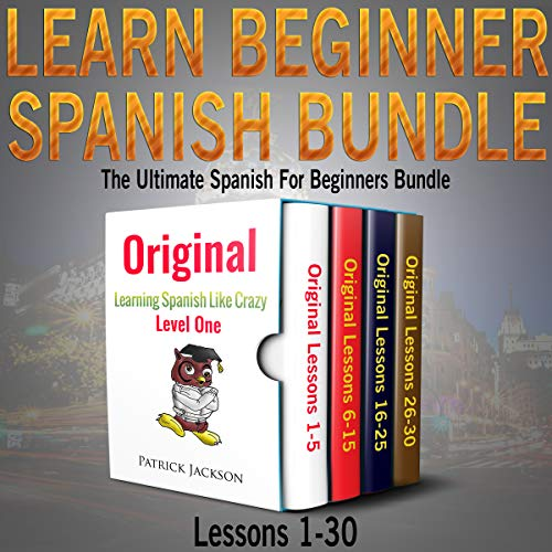 Learn Beginner Spanish Bundle: The Ultimate Spanish for Beginners Bundle: Lessons 1 to 30: From the Original Learning Spanish like Crazy Level 1