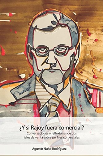 ¿Y si Rajoy fuera comercial?: Conversaciones y reflexiones de dos jefes de venta sobre perfiles com