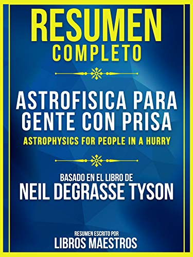 Resumen Completo: Astrofísica Para Gente Con Prisa (Astrophysics For People In A Hurry): Basado En El Libro De Neil Degrasse Tyson (Spanish Edition)