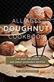 All Ages Doughnut Cookbook: The Most Delicious and Sweet Doughnut Recipes