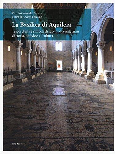 La Basilica di Aquileia. Tesori darte e simboli di luce in duemila anni di storia, di fede e di cultura