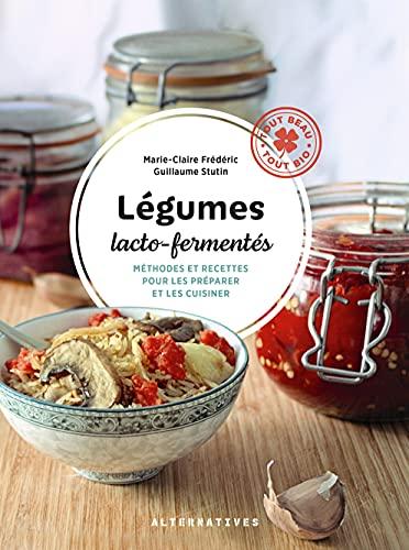 Légumes lacto-fermentés: Méthodes et recettes pour les préparer et les cuisiner