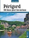 Périgord. 100 lieux pour les curieux