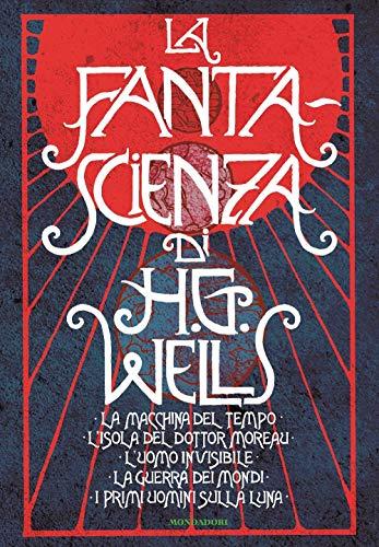 La fanta-scienza di H. G. Wells: La macchina del tempo-L'isola del dottor Moreau-L'uomo invisibile-La guerra dei mondi-I primi uomini sulla luna