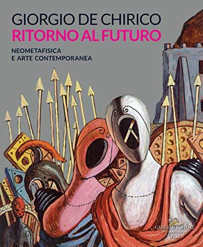 Giorgio de Chirico. Ritorno al futuro. Neometafisica e arte contemporanea. Catalogo della mostra...