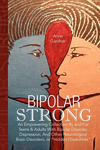 Bipolar Strong: An Empowering Collection By and For Teens & Adults With Bipolar Disorder, Depression, And Other Neurological Brain Disorders, or 'Hidden Disabilities'