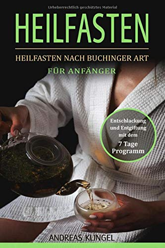 Heilfasten: Heilfasten nach Buchinger Art für Anfänger. Entschlackung und Entgiftung mit dem 7 Tage...