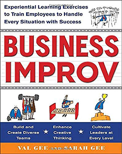 Business Improv: Experiential Learning Exercises to Train Employees to Handle Every Situation with S