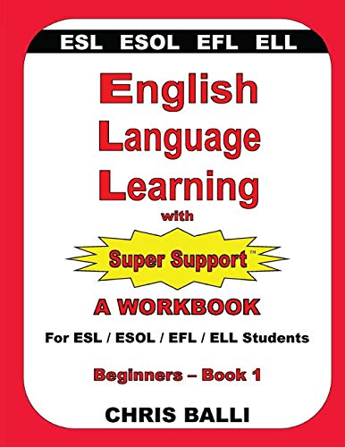 English Language Learning with Super Support: Beginners - Book 1: A WORKBOOK For ESL / ESOL / EFL / ELL Students
