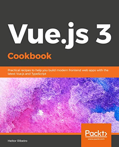 Vue.js 3 Cookbook: Practical recipes to help you build modern frontend web apps with the latest Vue.js and TypeScript Front Cover