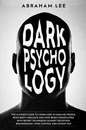 Dark Psychology: The Ultimate Guide to Learn How to Analyze People, Read Body Language and Stop Being Manipulated. With Secret Techniques Against Deception, Brainwashing, Mind Control and Covert NLP
