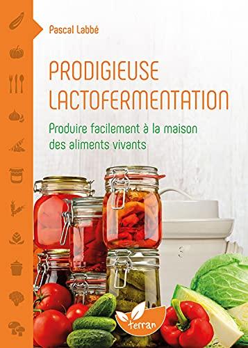 Prodigieuse lactofermentation - Produire facilement à la maison des aliments vivants