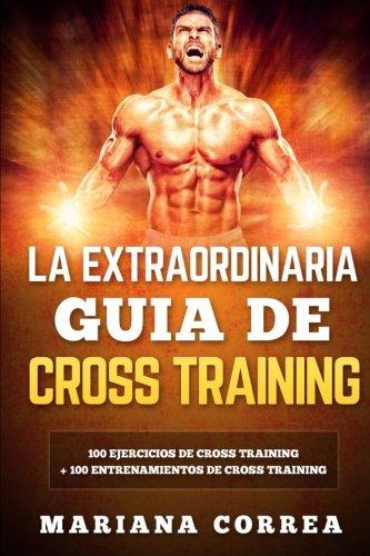 LA EXTRAORDINARIA GUIA De CROSS TRAINING: 100 EJERCICIOS DE CROSS TRAINING + 100 ENTRENAMIENTOS De C
