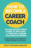 How To Become A Career Coach: An Unconventional Guide to Building a Thriving Career Coaching Business and Living Your Strengths (Even When You're Not Sure Where To Start)