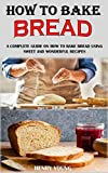 HOW TO BAKE BREAD: A Complete Guide On How To Bake Bread Using Sweet And Wonderful Recipes