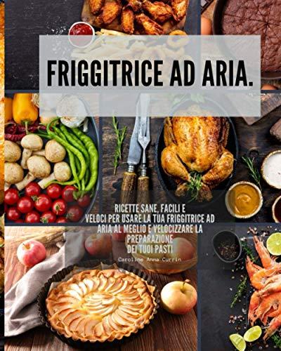 Friggitrice ad aria: Ricette sane, facili e veloci per usare la tua friggitrice ad aria al meglio e velocizzare la preparazione dei tuoi pasti