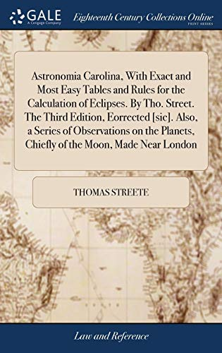 Astronomia Carolina, With Exact and Most Easy Tables and Rules for the Calculation of Eclipses. By Tho. Street. The Third Edition, Eorrected [sic]. ... Chiefly of the Moon, Made Near London