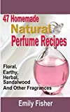 47 Homemade Natural Perfume Recipes: Floral, Earthy, Herbal, Sandalwood And Other Fragrances