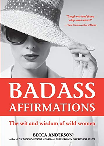 Badass Affirmations: The Wit and Wisdom of Wild Women...