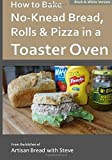 How to Bake No-Knead Bread, Rolls & Pizza in a Toaster Oven (B&W): From the kitchen of Artisan Bread with Steve