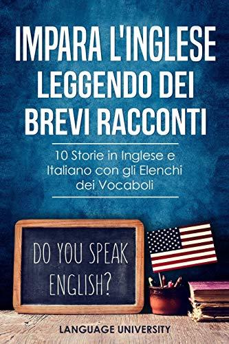 Impara l'Inglese Leggendo dei Brevi Racconti: 10 Storie in Inglese e Italiano, con gli Elenchi dei...