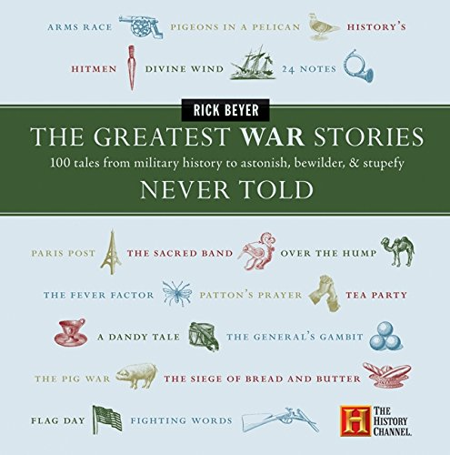 The Greatest War Stories Never Told: 100 Tales from Military History to Astonish, Bewilder, and Stup