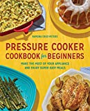 Pressure Cooker Cookbook for Beginners: Make the Most of Your Appliance and Enjoy Super Easy Meals