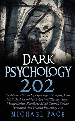 Dark Psychology 202: The Advance Secrets Of Psychological Warfare, Dark NLP, Dark Cognitive Behavioral Therapy, Super Manipulation, Kamikaze Mind Control, Stealth Persuasion And Human Psychology 202