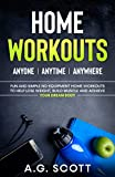 Home Workouts: Anyone | Anytime | Anywhere: Fun and Simple No-Equipment Home Workouts to Help Lose Weight, Build Muscle and Achieve Your Dream Body