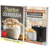 Starter Sourdough for Beginners: 2 Books In 1: Learn How To Bake Homemade Bread Using Bread Machine And Starter Sourdough With Over 200 Recipes Cookbook