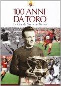 100 anni da Toro. La grande storia del Torino. Ediz. illustrata