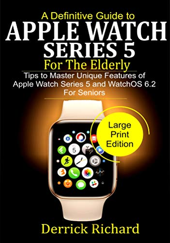 A Definitive Guide to APPLE  WATCH SERIES 5 FOR THE ELDERLY: Tips to Master Unique Features of Apple Watch Series 5 and WatchOS 6.2 for Seniors