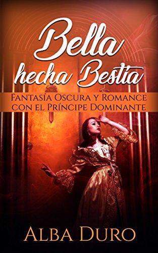 Bella hecha Bestia: Fantasía Oscura y Romance con el Príncipe Dominante (Novela Romántica y Erót