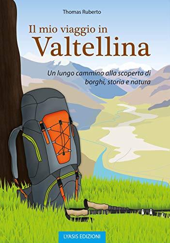 Il mio viaggio in Valtellina. Un lungo cammino alla scoperta di borghi, storia e natura
