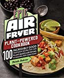 Epic Air Fryer Plant-Powered Cookbook: 100 Incredibly Good Vegetarian Recipes That Take Plant-Based Air Frying in Amazing New Directions