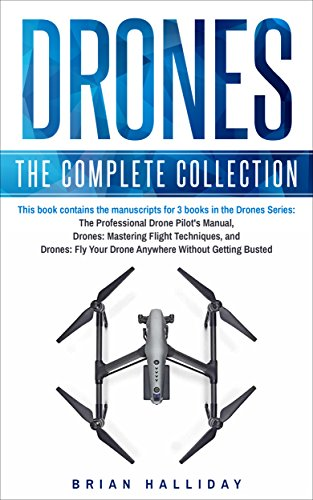 Drones: The Complete Collection: Three books in one. Drones: The Professional Drone Pilot's Manual, Drones: Mastering Flight Techniques, Drones: Fly Your ... Without Getting Busted (English Edition)