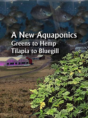 A New Aquaponics - Greens to Hemp, Tilapia to Bluegill