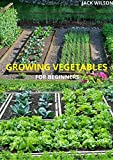 GROWING VEGETABLES FOR BEGINNERS: The complete guide to growing vegetables
