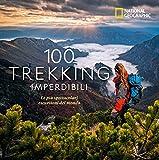100 trekking imperdibili. Le più spettacolari escursioni del mondo. Ediz. illustrata