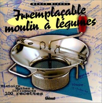 Irremplaçable moulin à légumes: Histoire, mythes et influences ; 100 recettes