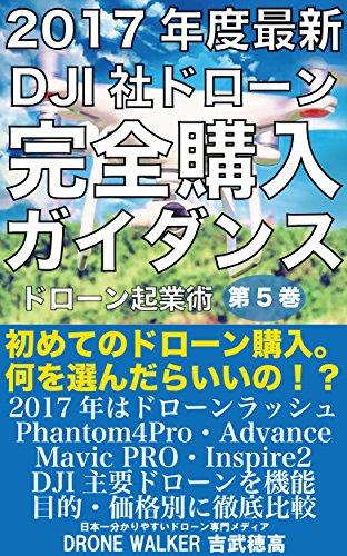 2017年度最新DJI社ドローン完全購入ガイダンス: 初めてのドローン購入。phantom4Pro・Advance・Mavic PRO・SPARK・Inspire2を徹底解説。 ドローン起業術 (DRONE WALKER)