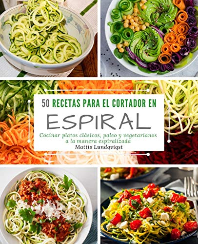 50 Recetas para el Cortador en Espiral: Cocinar platos clásicos, paleo y vegetarianos a la manera e