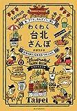 わくわく台北さんぽ: 食、アート、カルチャー、癒し 台湾の新たな発見をつめこんだイラストガイド