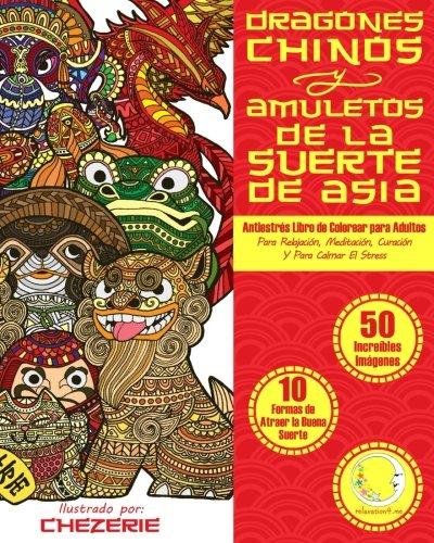 ANTIESTRES Libro De Colorear Para Adultos: Dragones Chinos Y Amuletos De La Suerte De Asia (Anti-Est