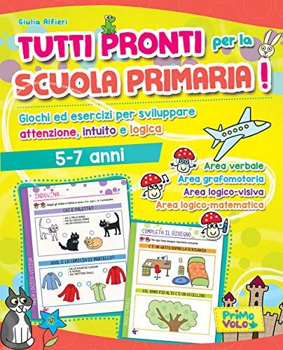 Tutti pronti per la scuola primaria! Giochi ed esercizi per sviluppare attenzione, intuito e logica....