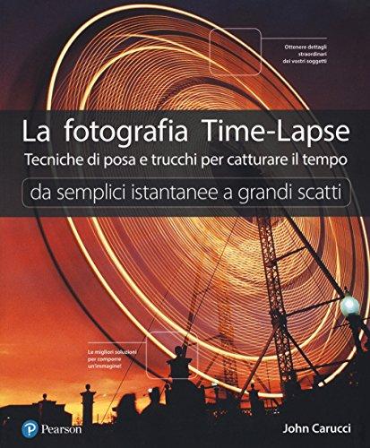 La fotografia time-lapse. Tecniche di posa e trucchi per catturare il tempo. Da semplici istantanee a grandi scatti. Ediz. illustrata