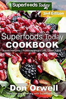 Superfoods Today Cookbook: Second Edition : Over 200 Quick & Easy Gluten Free Low Cholesterol Whole Foods Recipes full of Antioxidants & Phytochemicals (Natural Weight Loss Transformation Book 32) 1